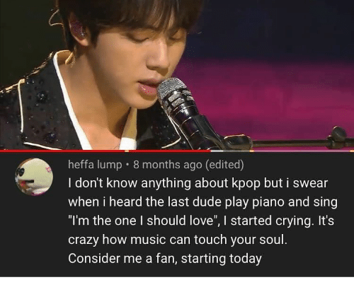 """Crazy, Crying, and Dude: heffa lump 8 months ago (edited)  I don't know anything about kpop but i swear  when i heard the last dude play piano and sing  """"I'm the one I should love"""", I started crying. It's  crazy how music can touch your soul.  Consider me a fan, starting today"""