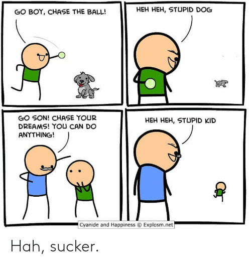 Chase: HEH HEH, STUPID DOG  GO BOY, CHASE THE BALL!  GO SON! CHASE YOUR  DREAMS! YOU CAN DO  ANYTHING!  HEH HEH, STUPID KID  Cyanide and Happiness  Explosm.net Hah, sucker.