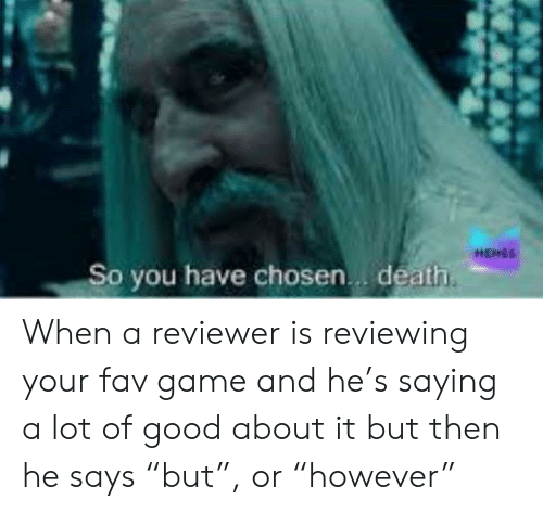 "Death, Game, and Good: HEHES  So you have chosen. death. When a reviewer is reviewing your fav game and he's saying a lot of good about it but then he says ""but"", or ""however"""
