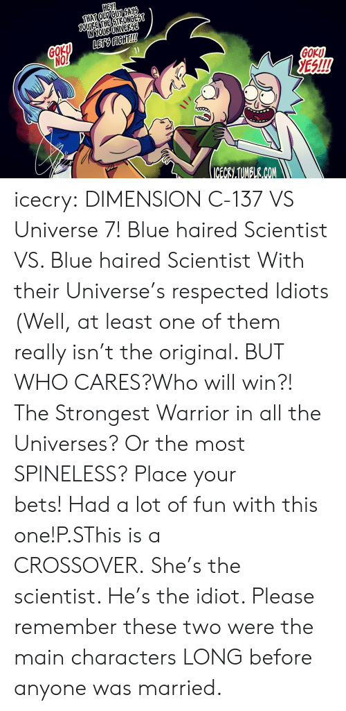 Goku, Tumblr, and Blog: HeI!  OUİRE THESTRONGES  IN SOUB UNIVERZE  GOK  NO  GOKU  ES!!!  CECRI.TUNELR.CON icecry:  DIMENSION C-137 VS Universe 7! Blue haired Scientist VS. Blue haired Scientist With their Universe's respected Idiots (Well, at least one of them really isn't the original. BUT WHO CARES?Who will win?! The Strongest Warrior in all the Universes? Or the most SPINELESS? Place your bets! Had a lot of fun with this one!P.SThis is a CROSSOVER. She's the scientist. He's the idiot. Please remember these two were the main characters LONG before anyone was married.