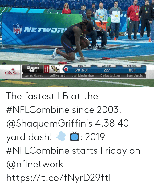 "Friday, Memes, and School: HEIGHT  WEIGHT  SCHOOL  Shaquem LB  6'03/8""  Joel lyiegbuniwe  Griffin  227  UCF  James Hearns  Jeff Holland  Darius Jackson  Leon Jacobs The fastest LB at the #NFLCombine since 2003.  @ShaquemGriffin's 4.38 40-yard dash! 💨  📺: 2019 #NFLCombine starts Friday on @nflnetwork https://t.co/fNyrD29ftl"