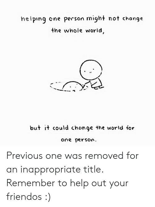 Help, World, and Change: heiping  cne person might not change  the whole world,  but it could change the world for  one person Previous one was removed for an inappropriate title. Remember to help out your friendos :)
