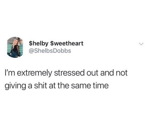 Not Giving A Shit: $helby $weetheart  @ShelbsDobbs  I'm extremely stressed out and not  giving a shit at the same time