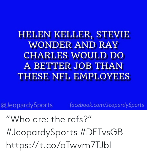"ray: HELEN KELLER, STEVIE  WONDER AND RAY  CHARLES WOULD DO  A BETTER JOB THAN  THESE NFL EMPLOYEES  @JeopardySports  facebook.com/JeopardySports ""Who are: the refs?"" #JeopardySports #DETvsGB https://t.co/oTwvm7TJbL"