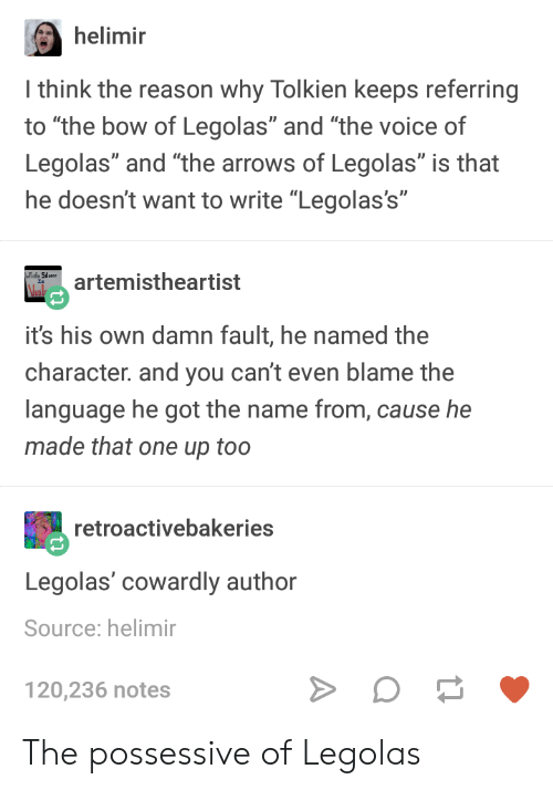 """possessive: helimir  I think the reason why Tolkien keeps referring  to """"the bow of Legolas"""" and """"the voice of  Legolas"""" and """"the arrows of Legolas"""" is that  he doesn't want to write """"Legolas's""""  artemistheartist  Vel  it's his own damn fault, he named the  character. and you can't even blame the  language he got the name from, cause he  made that one up too  retroactivebakeries  Legolas' cowardly author  Source: helimir  120,236 notes The possessive of Legolas"""