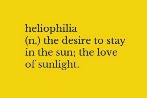 desire: heliophilia  (n.) the desire to stay  in the sun; the love  of sunlight.