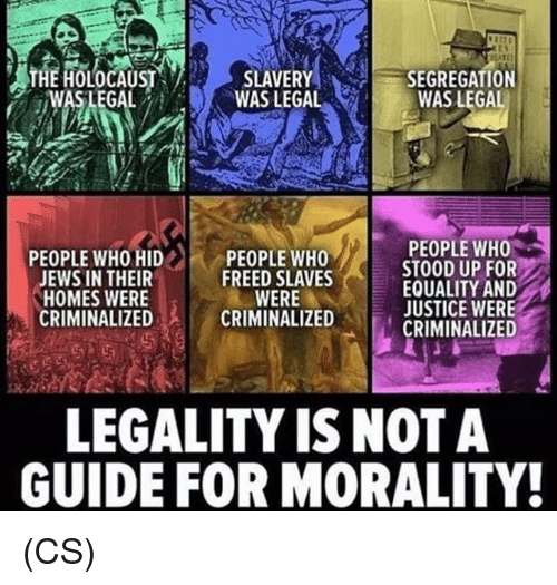 Morality: heliteatist SLAVERY( SEGREGATION  ,WAS LEGAL  WAS LEGAL  WAS LEGAL  PEOPLE WHO  STOOD UP FOR  EQUALITY AND  JUSTICE WERE  CRININALIZED  PEOPLE WHO HID ..  JEWS IN THEIR  HOMES WERE  CRIMINALIZED  PEOPLE WHO  FREED SLAVES  WERE  CRIMINALIZED  LEGALITY IS NOT A  GUIDE FOR MORALITY! (CS)