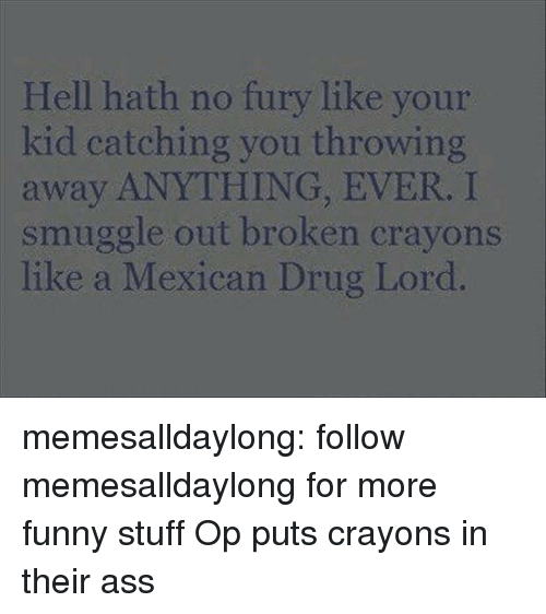 Ass, Funny, and Tumblr: Hell hath no fury like your  kid catching you throwing  away ANYTHING, EVER. I  smuggle out broken crayons  like a Mexican Drug Lord memesalldaylong:  follow memesalldaylong for more funny stuff  Op puts crayons in their ass