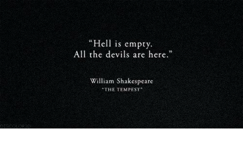 "Shakespeare, Hell, and William Shakespeare: Hell is empty  All the devils are here.""  William Shakespeare  THE TEMPEST  DISEDLORED"
