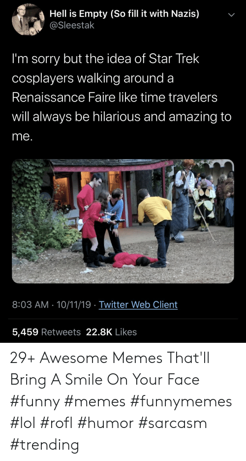 Sarcasm: Hell is Empty (So fill it with Nazis)  @Sleestak  I'm sorry but the idea of Star Trek  cosplayers walking around a  Renaissance Faire like time travelers  will always be hilarious and amazing to  me.  ICWEL  Chainman  8:03 AM 10/11/19 Twitter Web Client  5,459 Retweets 22.8K Likes  > 29+ Awesome Memes That'll Bring A Smile On Your Face #funny #memes #funnymemes #lol #rofl #humor #sarcasm #trending