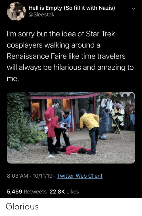 Sorry, Star Trek, and Twitter: Hell is Empty (So fill it with Nazis)  @Sleestak  I'm sorry but the idea of Star Trek  cosplayers walking around a  Renaissance Faire like time travelers  will always be hilarious and amazing to  me.  RWELD  Chaimmai  8:03 AM 10/11/19 Twitter Web Client  5,459 Retweets 22.8K Likes  > Glorious