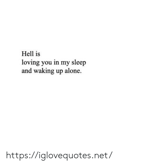 Being Alone, Hell, and Sleep: Hell is  loving you in my sleep  and waking up alone https://iglovequotes.net/