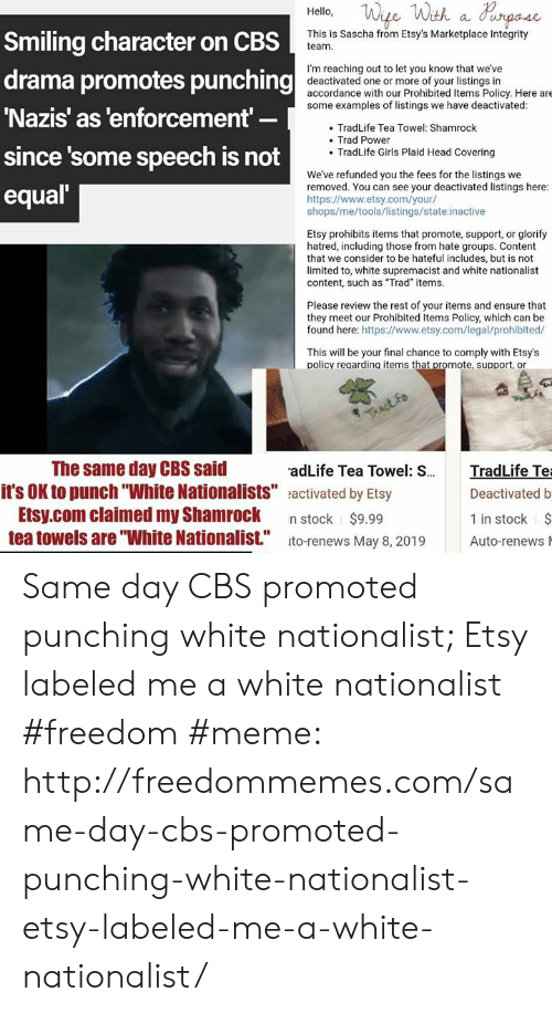 """Freedom Meme: Hell, We Wth a d  Smiling character on CBS  drama promotes punching  Nazis' as 'enforcement  since some speech is not  equal  This is Sascha from Etsy's Marketplace Integrity  team.  I'm reaching out to let you know that we've  accordance with our Prohibited Items Policy. Here are  0deactivated one or more of your listings in  some examples of listings we have deactivated:  TradLife Tea Towel: Shamrock  Trad Power  . TradLife Girls Plaid Head Covering  We've refunded you the fees for the listings we  removed. You can see your deactivated listings here:  https://www.etsy.com/your/  shops/me/tools/listings/state inactive  Etsy prohibits items that promote, support, or glorify  hatred, including those from hate groups. Content  that we consider to be hateful includes, but is not  limited to, white supremacist and white nationalist  content, such as """"Trad"""" items.  Please review the rest of your items and ensure that  they meet our Prohibited Items Policy, which can be  found here: https://www.etsy.com/legal/prohibited/  This will be your final chance to comply with Etsy's  policy regardina items that promote, support, or  The same day CBS said  adLife Tea Towel: S.  radLife Te  it's OK to punch """"White Nationalists"""" eactivated by Etsy  Etsy.com claimed my Shamrock n stock $9.99  Deactivated b  $  1 in stock  tea towels are """"White Nationalist."""" ito-renews May 8, 2019 Auto-renews Same day CBS promoted punching white nationalist; Etsy labeled me a white nationalist #freedom #meme: http://freedommemes.com/same-day-cbs-promoted-punching-white-nationalist-etsy-labeled-me-a-white-nationalist/"""