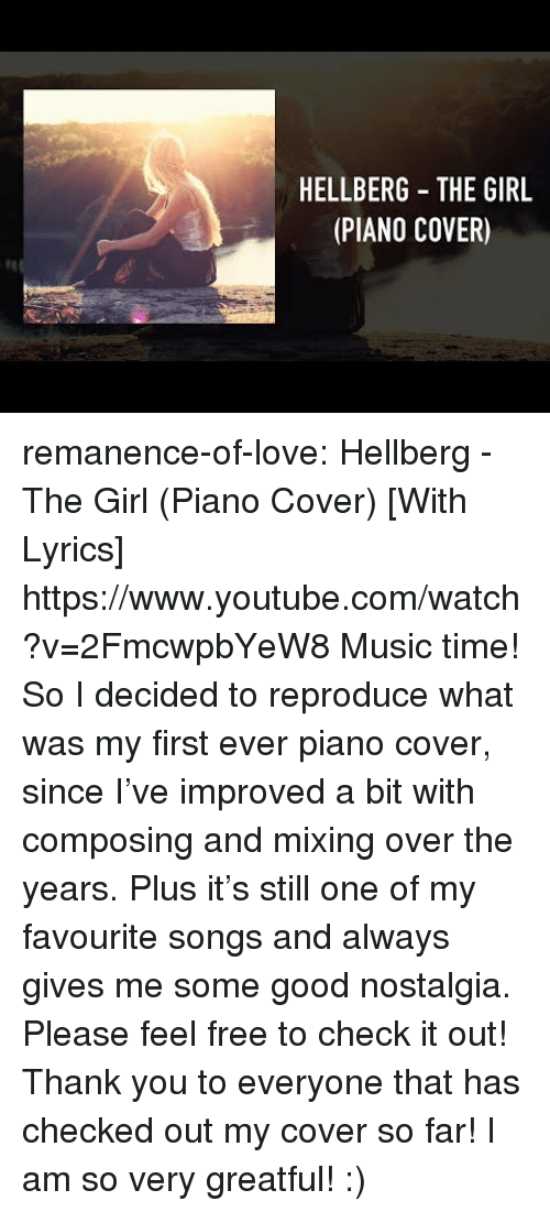 Greatful: HELLBERG THE GIRL  (PIANO COVER) remanence-of-love:  Hellberg - The Girl (Piano Cover) [With Lyrics] https://www.youtube.com/watch?v=2FmcwpbYeW8  Music time! So I decided to reproduce what was my first ever piano cover, since I've improved a bit with composing and mixing over the years. Plus it's still one of my favourite songs and always gives me some good nostalgia.  Please feel free to check it out!  Thank you to everyone that has checked out my cover so far! I am so very greatful! :)