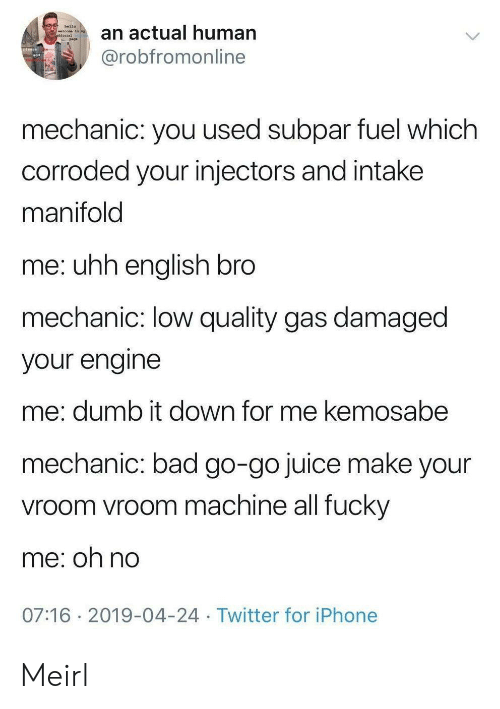 Bad, Dumb, and Hello: hello  an actual human  welcone to ny  @robfromonline  mechanic: you used subpar fuel which  corroded your injectors and intake  manifold  me: uhh english bro  mechanic: low quality gas damaged  your engine  me: dumb it down for me kemosabe  mechanic: bad go-go juice make your  vroom vroom machine all fucky  me: oh no  07:16 2019-04-24 Twitter for iPhone Meirl