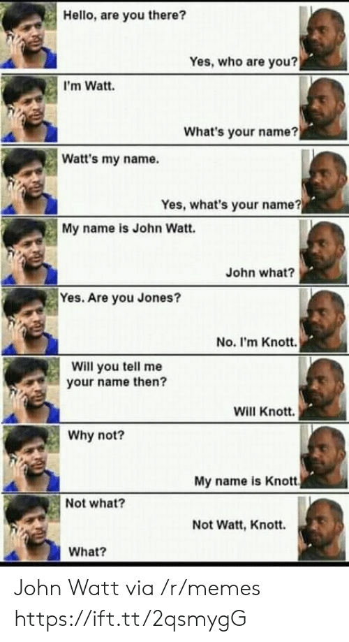 what's your name: Hello, are you there?  Yes, who are you?  I'm Watt.  What's your name?  Watt's my name.  Yes, what's your name?  My name is John Watt.  John what?  Yes. Are you Jones?  No. I'm Knott.  Will you tell me  your name then?  Will Knott.  Why not?  My name is Knott  Not what?  Not Watt, Knott.  What? John Watt via /r/memes https://ift.tt/2qsmygG