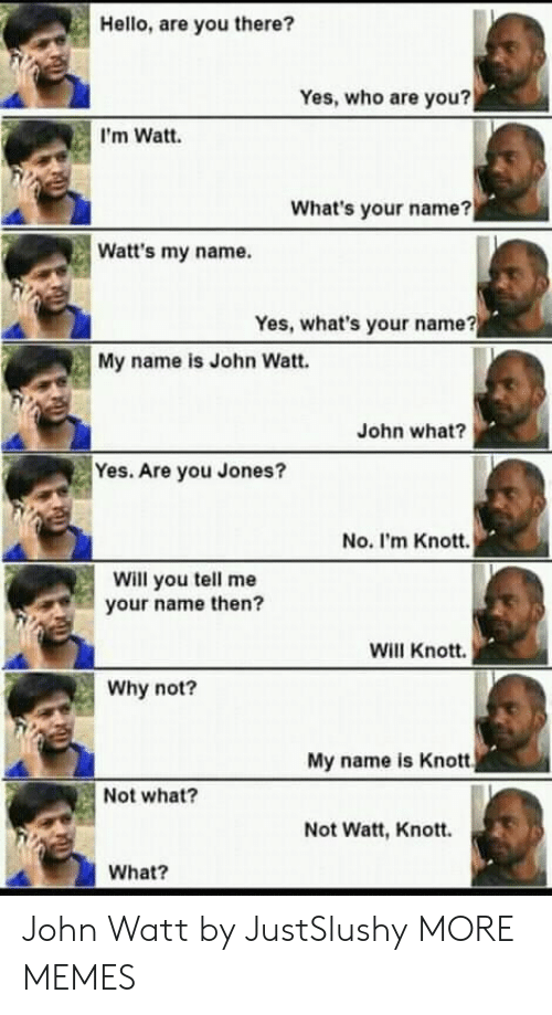 what's your name: Hello, are you there?  Yes, who are you?  I'm Watt.  What's your name?  Watt's my name.  Yes, what's your name?  My name is John Watt.  John what?  Yes. Are you Jones?  No. I'm Knott.  Will you tell me  your name then?  Will Knott.  Why not?  My name is Knott  Not what?  Not Watt, Knott.  What? John Watt by JustSlushy MORE MEMES