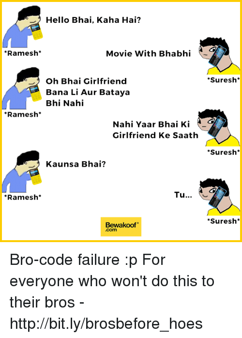 "Hello, Hoes, and Memes: Hello Bhai, Kaha Hai?  *Ramesh*  Movie With Bhabhi  Suresh*  Oh Bhai Girlfriend  Bana Li Aur Bataya  Bhi Nahi  *Ramesh*  Nahi Yaar Bhai Ki  Girlfriend Ke Saath  Suresh*  Kaunsa Bhai?  *Ramesh*  Tu..  Suresh*  Bewakoof""  .com Bro-code failure :p  For everyone who won't do this to their bros - http://bit.ly/brosbefore_hoes"