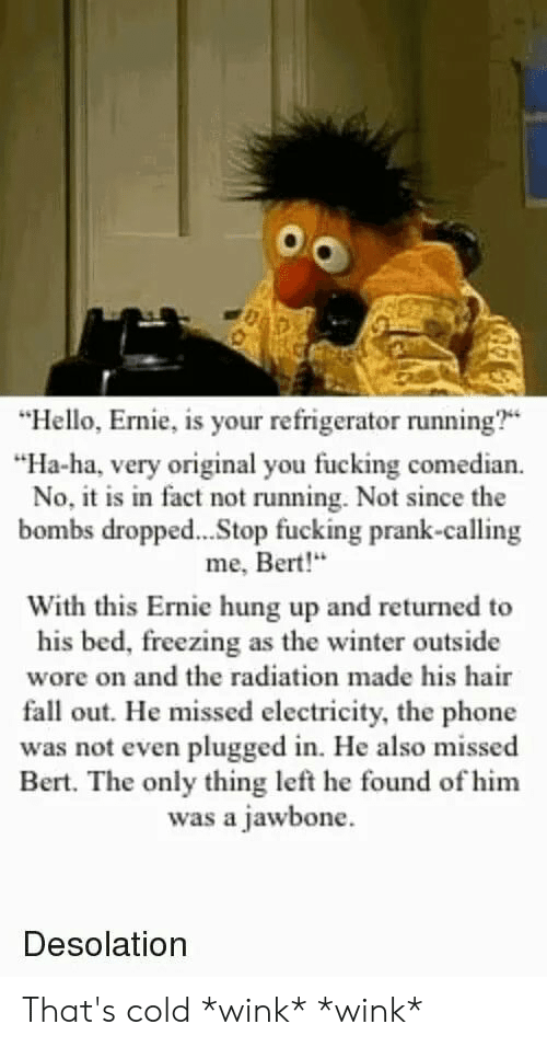 """jawbone: """"Hello, Ernie, is your refrigerator running?  """"Ha-ha, very original you fucking comedian  No, itis in fact not running. Not since the  bombs dropped...Stop fucking prank-calling  me, Bert!""""  With this Ernie hung up and returned to  his bed, freezing as the winter outside  wore on and the radiation made his hair  fall out. He missed electricity, the phone  was not even plugged in. He also missed  Bert. The only thing left he found of him  was a jawbone.  Desolation That's cold *wink* *wink*"""