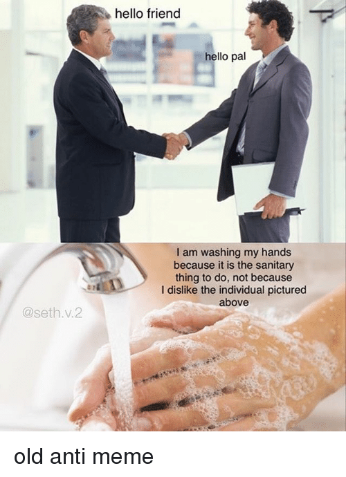Sething: hello friend  hello pal  I am washing my hands  because it is the sanitary  thing to do, not because  I dislike the individual pictured  above  @seth.v.2 old anti meme