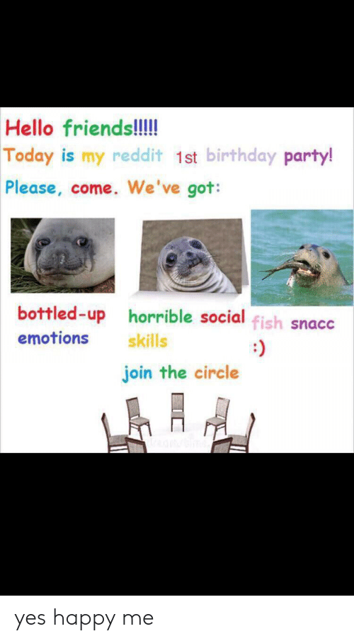birthday party: Hello friends!!!  Today is my reddit 1st birthday party!  Please, come. We've got:  bottled-up horrible social fish snacc  emotions  skills  join the circle yes happy me