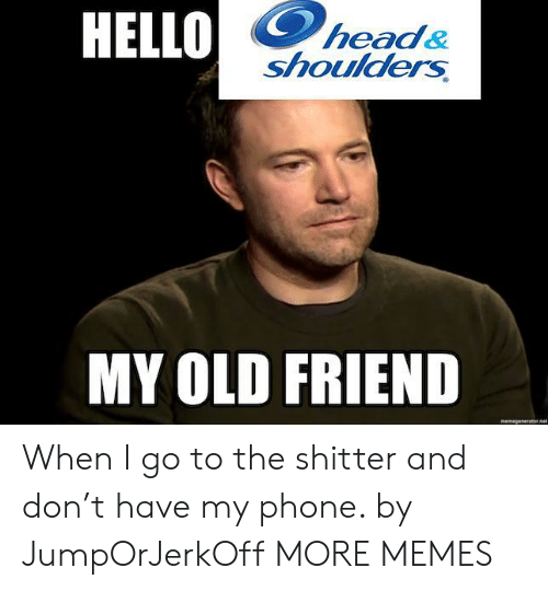 old friend: HELLO  head&  shoulders  MY OLD FRIEND  memegeseratornet When I go to the shitter and don't have my phone. by JumpOrJerkOff MORE MEMES