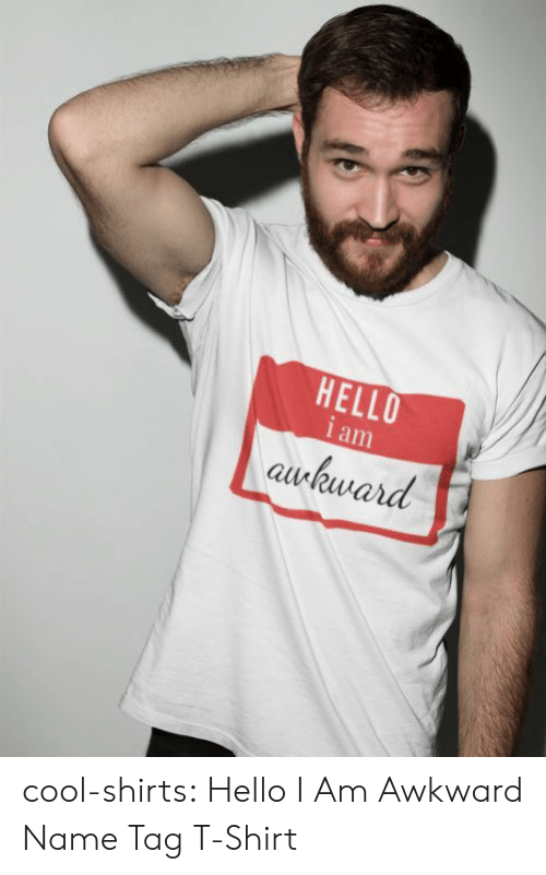 Hello, Tumblr, and Awkward: HELLO  i am  awkward cool-shirts:    Hello I Am Awkward Name Tag T-Shirt