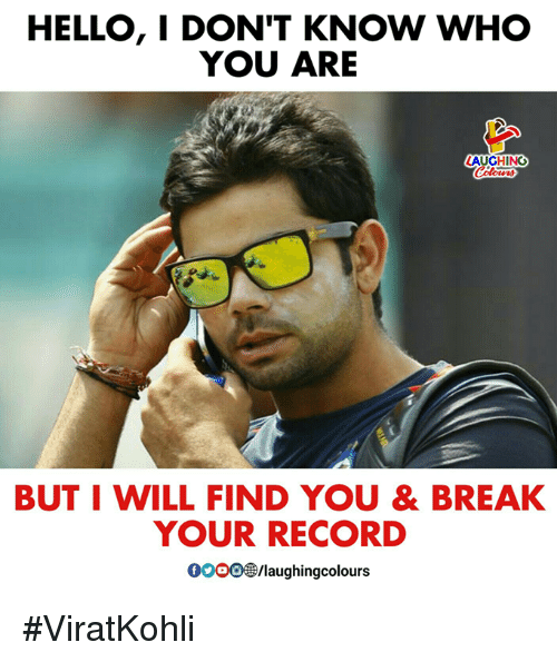 Hello, Break, and Record: HELLO, I DON'T KNOW WHO  YOU ARE  AUGHING  BUT I WILL FIND YOU & BREAK  YOUR RECORD  0000 B/laughingcolours #ViratKohli