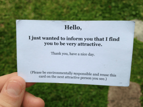 Reuse: Hello,  I just wanted to inform you that I find  you to be very attractive.  Thank you, have a nice day.  (Please be environmentally responsible and reuse this  card on the next attractive person you see.)
