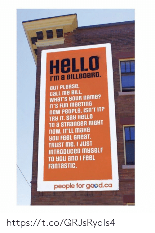 Billboard: HeLLO  I'm a BILLBOaRD.  BUT PLease.  cLL me BILL.  WHaT'S HOUR name?  IT'S Fun meeTInG  new PeoPLe, ISn'T IT?  TRY IT. say HELLO  TO a STRanGeR RIGHT  nOW. IT'LL make  yOU FeeL GReaT  TRUST me. I JUST  INTRODUCeD myseLF  TO you anD I FeeL  FanTaSTIC.  people for good.ca https://t.co/QRJsRyaIs4
