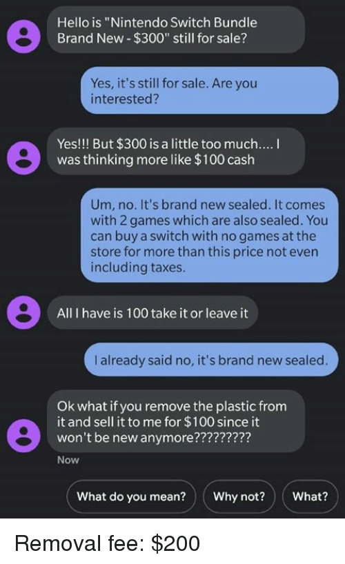"""Anaconda, Bailey Jay, and Dank: Hello is """"Nintendo Switch Bundle  Brand New $300"""" still for sale?  Yes, it's still for sale. Are you  interested?  Yes!!! But $300 is a little too much....  was thinking more like $100 cash  Um, no. It's brand new sealed. It comes  with 2 games which are also sealed. You  can buy a switch with no games at the  store for more than this price not evern  including taxes.  All I have is 100 take it or leave it  I already said no, it's brand new sealed  Ok what if you remove the plastic from  it and sell it to me for $100 since it  won't be new anymore????7777?  Now  What do you mean?Why not?What? Removal fee: $200"""