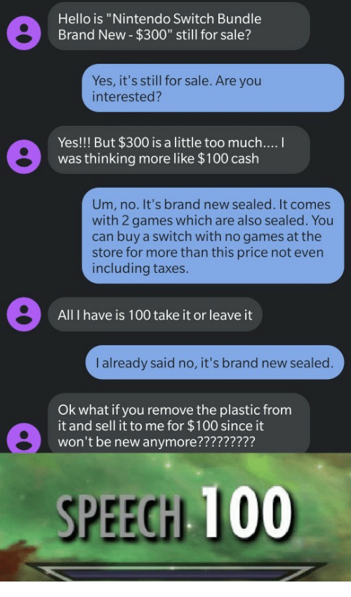 """Anaconda, Hello, and Nintendo: Hello is """"Nintendo Switch Bundle  Brand New- $300"""" still for sale?  Yes, it's still for sale. Are you  interested?  Yes!!! But $300 is a little too much....  was thinking more like $100 cash  Um, no. It's brand new sealed. It comes  with 2 games which are also sealed. You  can buy a switch with no games at the  store for more than this price not even  including taxes.  All I have is 100 take it or leave it  I already said no, it's brand new sealed.  Ok what if you remove the plastic from  it and sell it to me for $100 since it  won't be new anymore?????????  SPEECH 100"""