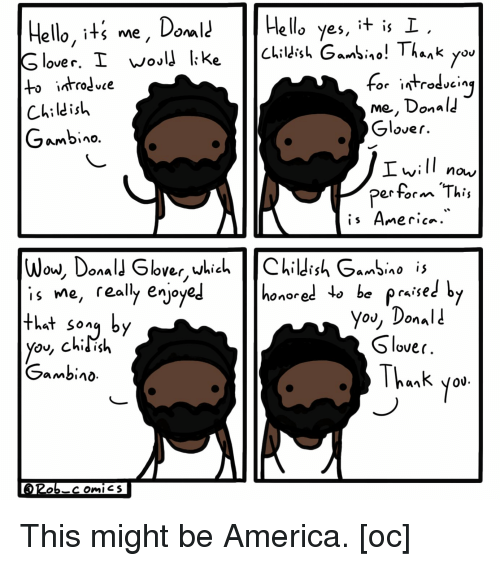 America, Childish Gambino, and Hello: Hello, iti me, DoHela yes, t is I  ello yes, it is  to introdve  Childish  Gambino  me, Donal  Glover  Ivill  perform This  now/  Ow, Uonal  is Me, really enjo  that song by  Onored  raise  you, Donali  Slover  Thank yo  Gambino  0U. This might be America. [oc]