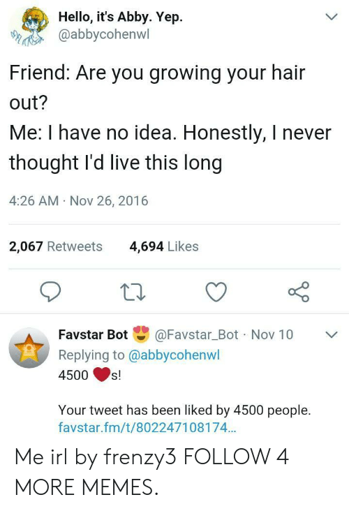 Hair Out: Hello, it's Abby. Yep  @abbycohenwl  L  Friend: Are you growing your hair  out?  Me: I have no idea. Honestly, I never  thought I'd live this long  4:26 AM Nov 26, 2016  2,067 Retweets  4,694 Likes  Favstar Bot  @Favstar_Bot Nov 10  LL  Replying to @abbycohenwl  4500  s!  Your tweet has been liked by 4500 people.  favstar.fm/t/802247108174... Me irl by frenzy3 FOLLOW 4 MORE MEMES.