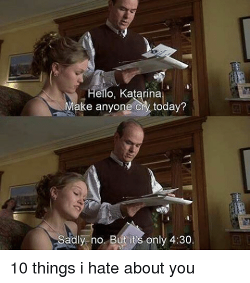 10 Things I Hate About You: Hello, Katarina  ke anyone today?  adly no. But its only 4:30. 10 things i hate about you