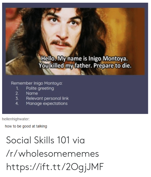 Hello, Good, and How To: Hello. My name is Inigo Montoya.  You killed my father. Prepare to die.  Remember Inigo Montoya:  Polite greeting  2.  1.  Name  3.  Relevant personal link  Manage expectations  4  hellenhighwater:  how to be good at talking Social Skills 101 via /r/wholesomememes https://ift.tt/2OgjJMF