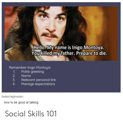 Hello, Good, and How To: Hello.My name is Inigo Montoya.  You killed my father. Prepare to die.  Remember Inigo Montoya:  1Polite greeting  2.  Name  3.  Relevant personal link  Manage expectations  4.  hellenhighwater  how to be good at talking Social Skills 101