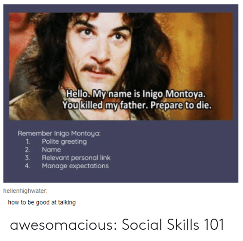 greeting: Hello.My name is Inigo Montoya.  You killed my father. Prepare to die.  Remember Inigo Montoya:  1Polite greeting  2.  Name  3.  Relevant personal link  Manage expectations  4.  hellenhighwater  how to be good at talking awesomacious:  Social Skills 101