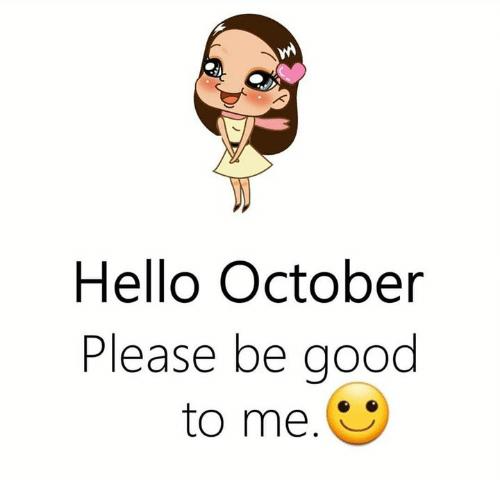 Hello, Memes, and Good: Hello October  Please be good  to me.