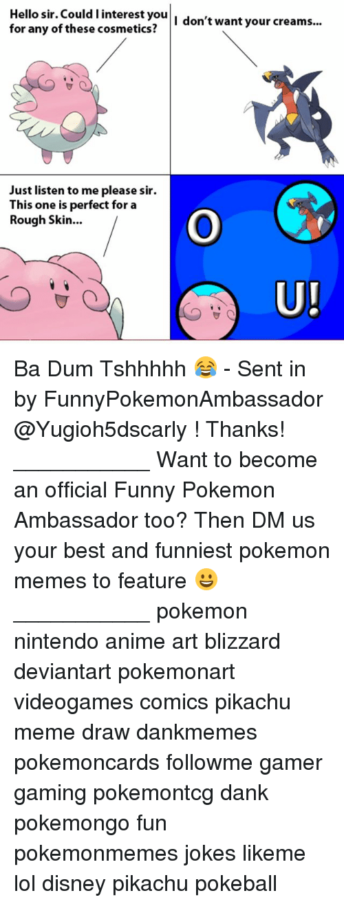 Ba Dum: Hello sir. Could I interest you  I don't want your creams...  for any of these cosmetics?  Just listen to me please sir.  This one is perfect for a  Rough Skin  UI Ba Dum Tshhhhh 😂 - Sent in by FunnyPokemonAmbassador @Yugioh5dscarly ! Thanks! ___________ Want to become an official Funny Pokemon Ambassador too? Then DM us your best and funniest pokemon memes to feature 😀 ___________ pokemon nintendo anime art blizzard deviantart pokemonart videogames comics pikachu meme draw dankmemes pokemoncards followme gamer gaming pokemontcg dank pokemongo fun pokemonmemes jokes likeme lol disney pikachu pokeball