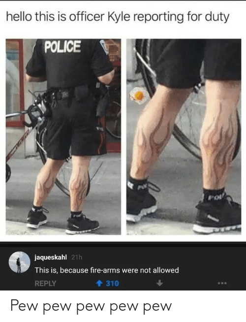 Fire, Hello, and Police: hello this is officer Kyle reporting for duty  POLICE  jaqueskahl 21h  This is, because fire-arms were not allowed  REPLY  310 Pew pew pew pew pew