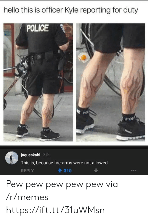Fire, Hello, and Memes: hello this is officer Kyle reporting for duty  POLICE  jaqueskahl 21h  This is, because fire-arms were not allowed  REPLY  310 Pew pew pew pew pew via /r/memes https://ift.tt/31uWMsn