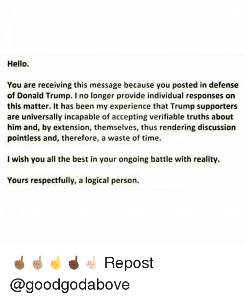 Personalize: Hello.  You are receiving this message because you posted in defense  of Donald Trump. I no longer provide individual responses on  this matter. It has been my experience that Trump supporters  are universally incapable of accepting verifiable truths about  him and, by extension, themselves, thus rendering discussion  pointless and, therefore, a waste of time.  I wish you all the best in your ongoing battle with reality.  Yours respectfully, a logical person ☝🏾☝🏽☝️☝🏿☝🏻 Repost @goodgodabove