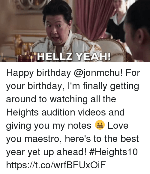 Birthday, Love, and Memes: HELLZ YEAH! Happy birthday @jonmchu! For your birthday, I'm finally getting around to watching all the Heights audition videos and giving you my notes 😬 Love you maestro, here's to the best year yet up ahead! #Heights10 https://t.co/wrfBFUxOiF