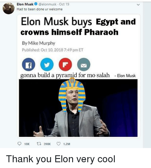 Crowns: hElon Musk@elonmusk Oct 19  Had to been done ur welcome  Elon Musk buys Egypt and  crowns himself Pharaoh  By Mike Murphy  Published: Oct 10,2018 7:49 pm ET  gonna build a pyramid for mo salah  -Elon Musk  918K t 398K 1.2M Thank you Elon very cool