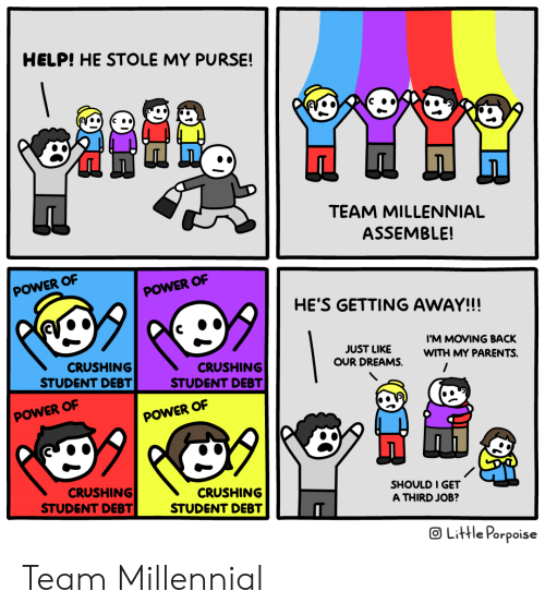 assemble: HELP! HE STOLE MY PURSE!  TEAM MILLENNIAL  ASSEMBLE!  POWER OF  POWER OF  HE'S GETTING AWAY!!!  IM MOVING BACK  JUST LIKE  OUR DREAMS.  WITH MY PARENTS.  CRUSHING  STUDENT DEBT  CRUSHING  STUDENT DEBT  POWER OF  POWER OF  99  CRUSHING  STUDENT DEBT  CRUSHING  STUDENT DEBT  SHOULD I GET  A THIRD JOB?  OLittle Porpoise Team Millennial