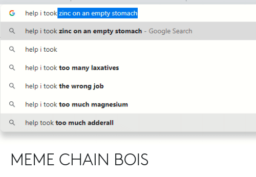 Empty Stomach: help i took zinc on an empty stomach  help i took zinc on an empty stomach - Google Search  help i took  help i took too many laxatives  Q  help i took the wrong job  help i took too much magnesium  help took too much adderall MEME CHAIN BOIS