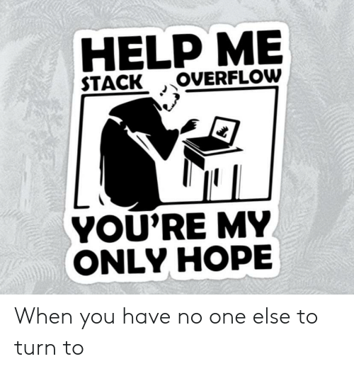 Help, Hope, and One: HELP ME  OVERFLOW  STACK  YOU'RE MY  ONLY HOPE When you have no one else to turn to