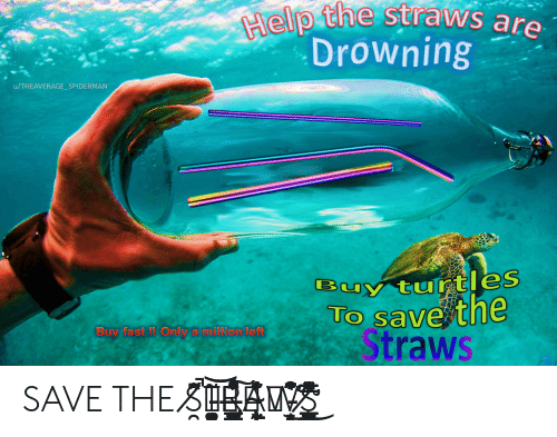 Buy: Help the straws are  Drowning  u/THEAVERAGE_SPI DERMAN  Buy turtles  TO save the  Straws  Buy fast ! Only a million left SAVE THE S̸̯͐̋̇͆̚T̵͈͚͈̭̘͈̬̪͂͐͝͝ͅͅͅR̶̡̳̜̙͉̳̻͔̫̝͍̬͑̈̓̊̽̍́̑̽̍͠A̴̢̢̰̦̜̟̘̩͎̩̬͕͊̇̉̓̀W̵̞̝͊̆͒̔́͂͊̍̕͜ͅS̸̨̛͇̳̦̹̳̫͍̤̎̌̈̓̀̅͌̉̓̿̈͜