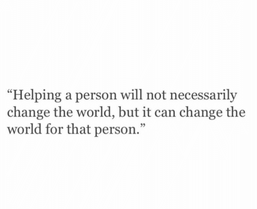 """Not Necessarily: """"Helping a person will not necessarily  change the world, but it can change the  world for that person.""""  05"""